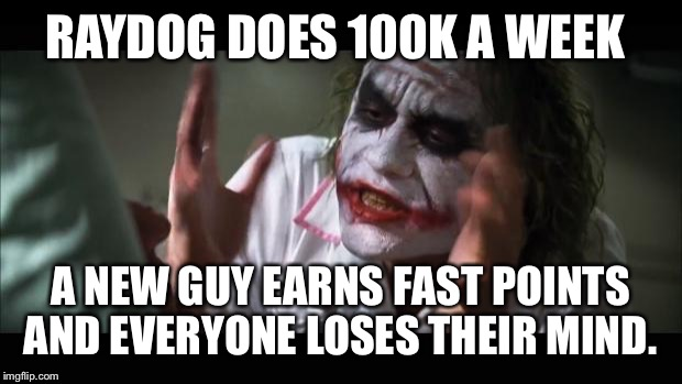 And everybody loses their minds Meme | RAYDOG DOES 100K A WEEK A NEW GUY EARNS FAST POINTS AND EVERYONE LOSES THEIR MIND. | image tagged in memes,and everybody loses their minds | made w/ Imgflip meme maker