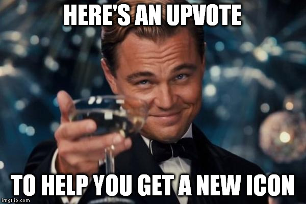 Leonardo Dicaprio Cheers Meme | HERE'S AN UPVOTE TO HELP YOU GET A NEW ICON | image tagged in memes,leonardo dicaprio cheers | made w/ Imgflip meme maker
