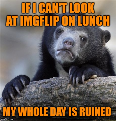 Confession Bear Meme |  IF I CAN'T LOOK AT IMGFLIP ON LUNCH; MY WHOLE DAY IS RUINED | image tagged in memes,confession bear | made w/ Imgflip meme maker