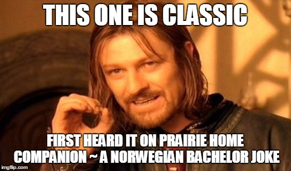 One Does Not Simply Meme | THIS ONE IS CLASSIC FIRST HEARD IT ON PRAIRIE HOME COMPANION ~ A NORWEGIAN BACHELOR JOKE | image tagged in memes,one does not simply | made w/ Imgflip meme maker