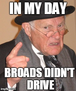 Back In My Day Meme | IN MY DAY BROADS DIDN'T DRIVE | image tagged in memes,back in my day | made w/ Imgflip meme maker