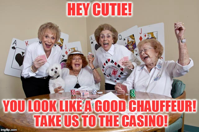 HEY CUTIE! YOU LOOK LIKE A GOOD CHAUFFEUR! TAKE US TO THE CASINO! | made w/ Imgflip meme maker