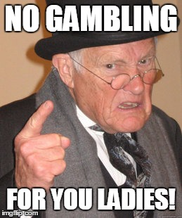 Back In My Day Meme | NO GAMBLING FOR YOU LADIES! | image tagged in memes,back in my day | made w/ Imgflip meme maker