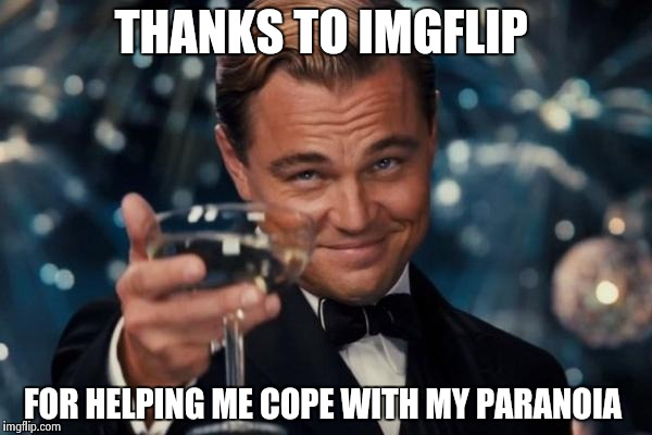 Leonardo Dicaprio Cheers Meme | THANKS TO IMGFLIP FOR HELPING ME COPE WITH MY PARANOIA | image tagged in memes,leonardo dicaprio cheers | made w/ Imgflip meme maker