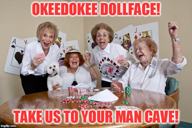 OKEEDOKEE DOLLFACE! TAKE US TO YOUR MAN CAVE! | made w/ Imgflip meme maker