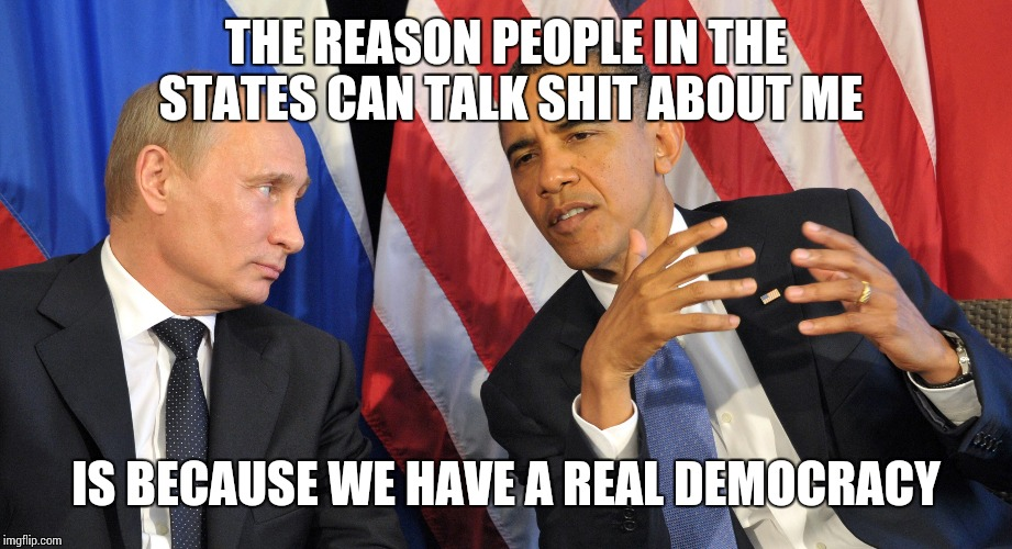 THE REASON PEOPLE IN THE STATES CAN TALK SHIT ABOUT ME IS BECAUSE WE HAVE A REAL DEMOCRACY | image tagged in obama,putin,fuck donald trump,cold war 2 | made w/ Imgflip meme maker