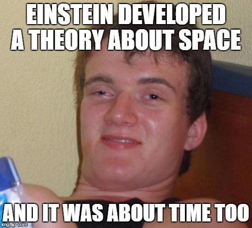 10 Guy Meme | EINSTEIN DEVELOPED A THEORY ABOUT SPACE AND IT WAS ABOUT TIME TOO | image tagged in memes,10 guy | made w/ Imgflip meme maker