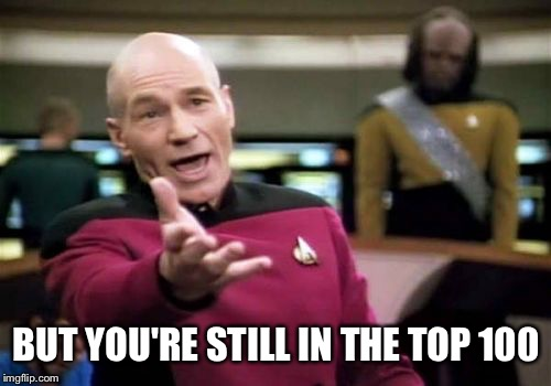 Picard Wtf Meme | BUT YOU'RE STILL IN THE TOP 100 | image tagged in memes,picard wtf | made w/ Imgflip meme maker