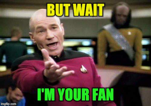 Picard Wtf Meme | BUT WAIT I'M YOUR FAN | image tagged in memes,picard wtf | made w/ Imgflip meme maker