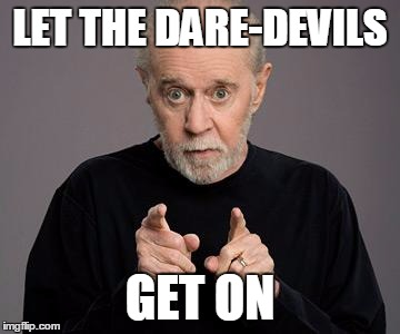 LET THE DARE-DEVILS GET ON | image tagged in george carlin | made w/ Imgflip meme maker