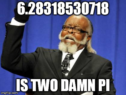 Too Damn High Meme | 6.28318530718 IS TWO DAMN PI | image tagged in memes,too damn high | made w/ Imgflip meme maker