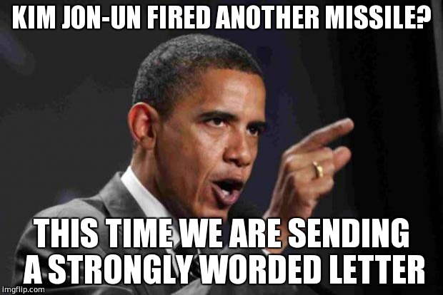 angry obama | KIM JON-UN FIRED ANOTHER MISSILE? THIS TIME WE ARE SENDING A STRONGLY WORDED LETTER | image tagged in angry obama | made w/ Imgflip meme maker