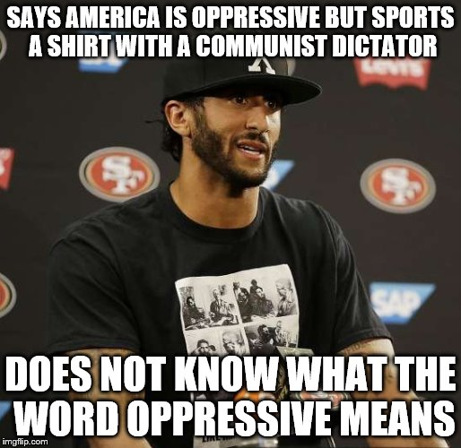 Colin Kaepernick Castro t shirt  |  SAYS AMERICA IS OPPRESSIVE BUT SPORTS A SHIRT WITH A COMMUNIST DICTATOR; DOES NOT KNOW WHAT THE WORD OPPRESSIVE MEANS | image tagged in colin kaepernick castro t shirt | made w/ Imgflip meme maker