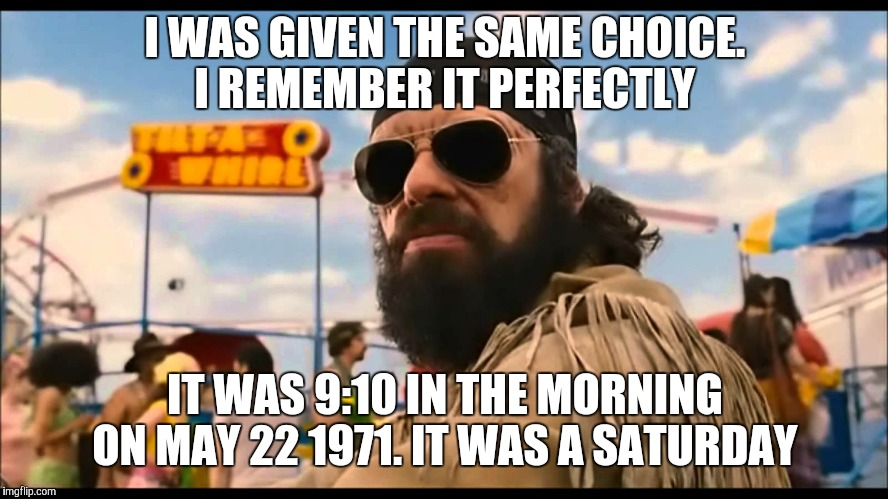 I WAS GIVEN THE SAME CHOICE. I REMEMBER IT PERFECTLY IT WAS 9:10 IN THE MORNING ON MAY 22 1971. IT WAS A SATURDAY | made w/ Imgflip meme maker