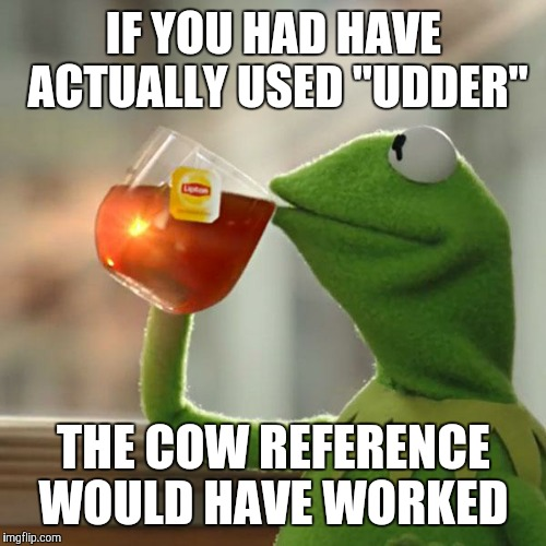 "But Thats None Of My Business Meme | IF YOU HAD HAVE ACTUALLY USED ""UDDER"" THE COW REFERENCE WOULD HAVE WORKED 
