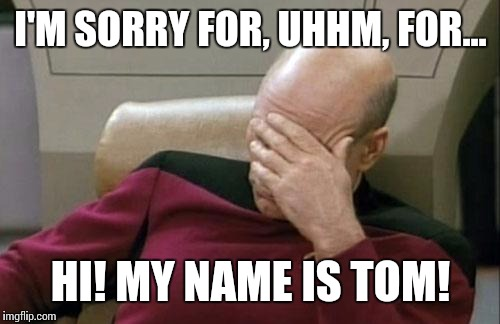 Captain Picard Facepalm Meme | I'M SORRY FOR, UHHM, FOR... HI! MY NAME IS TOM! | image tagged in memes,captain picard facepalm | made w/ Imgflip meme maker