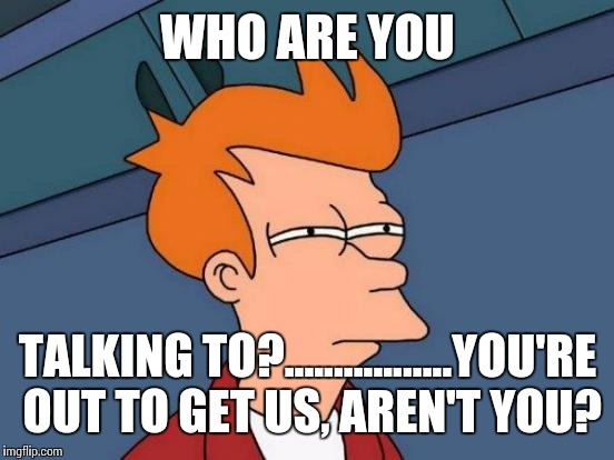 Futurama Fry Meme | WHO ARE YOU TALKING TO?.................YOU'RE OUT TO GET US, AREN'T YOU? | image tagged in memes,futurama fry | made w/ Imgflip meme maker