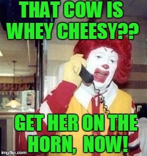 Ronald  | THAT COW IS WHEY CHEESY?? GET HER ON THE HORN,  NOW! | image tagged in ronald | made w/ Imgflip meme maker