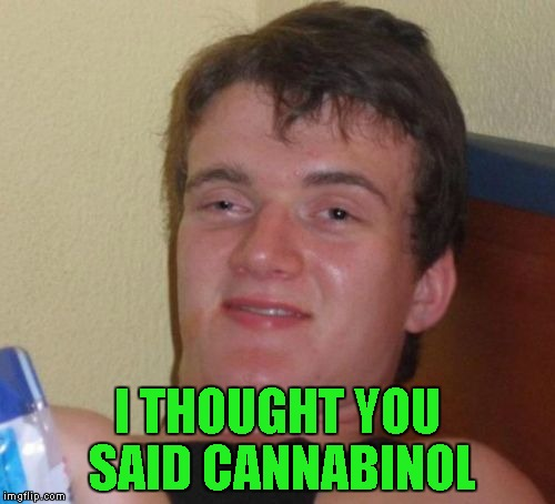 10 Guy Meme | I THOUGHT YOU SAID CANNABINOL | image tagged in memes,10 guy | made w/ Imgflip meme maker