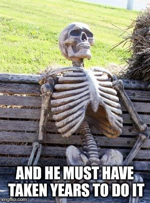 Waiting Skeleton Meme | AND HE MUST HAVE TAKEN YEARS TO DO IT | image tagged in memes,waiting skeleton | made w/ Imgflip meme maker