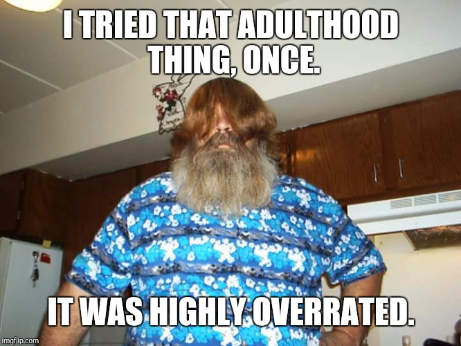 Growing old is mandatory: growing up is optional. | I TRIED THAT ADULTHOOD THING, ONCE. IT WAS HIGHLY OVERRATED. | image tagged in swiggy itt,grow up | made w/ Imgflip meme maker