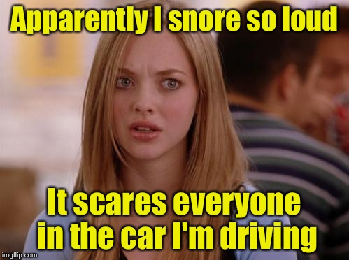 OMG Karen | Apparently I snore so loud It scares everyone in the car I'm driving | image tagged in memes,omg karen | made w/ Imgflip meme maker