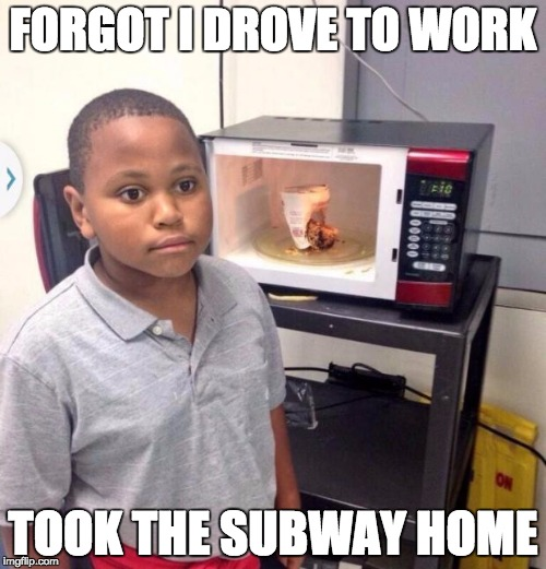 Microwave kid |  FORGOT I DROVE TO WORK; TOOK THE SUBWAY HOME | image tagged in microwave kid,AdviceAnimals | made w/ Imgflip meme maker