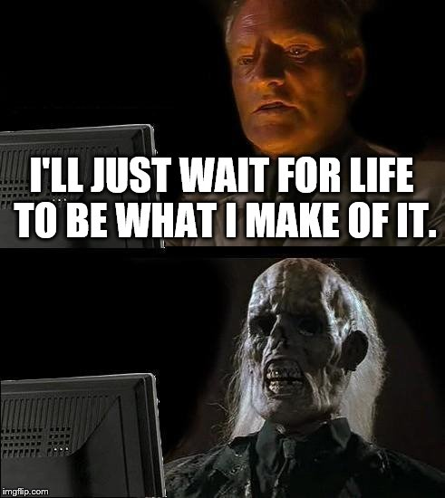 "Never believe anybody who says ""life is what you make of it."" 