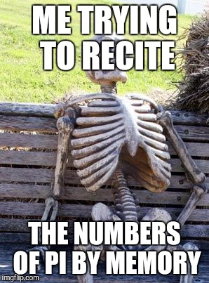 Waiting Skeleton Meme | ME TRYING TO RECITE THE NUMBERS OF PI BY MEMORY | image tagged in memes,waiting skeleton | made w/ Imgflip meme maker