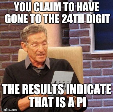 Maury Lie Detector Meme | YOU CLAIM TO HAVE GONE TO THE 24TH DIGIT THE RESULTS INDICATE THAT IS A PI | image tagged in memes,maury lie detector | made w/ Imgflip meme maker