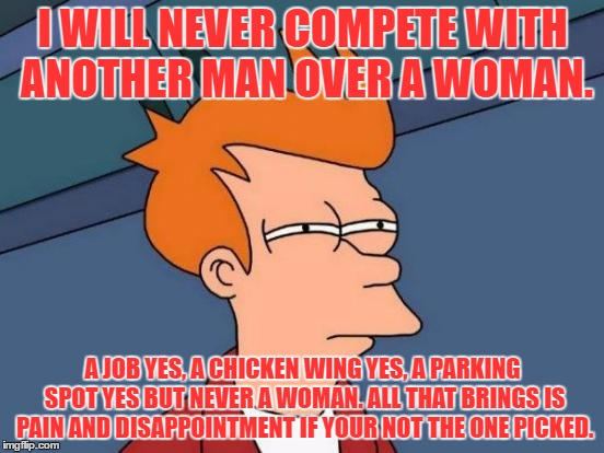 I give up... hehehehe I'm tired of having to feel second best. | I WILL NEVER COMPETE WITH ANOTHER MAN OVER A WOMAN. A JOB YES, A CHICKEN WING YES, A PARKING SPOT YES BUT NEVER A WOMAN. ALL THAT BRINGS IS  | image tagged in memes,futurama fry,fuck my life,suicide,facebook,true love | made w/ Imgflip meme maker