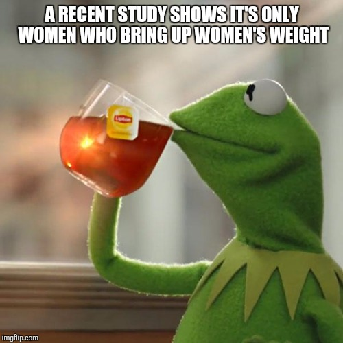But Thats None Of My Business Meme | A RECENT STUDY SHOWS IT'S ONLY WOMEN WHO BRING UP WOMEN'S WEIGHT | image tagged in memes,but thats none of my business,kermit the frog | made w/ Imgflip meme maker