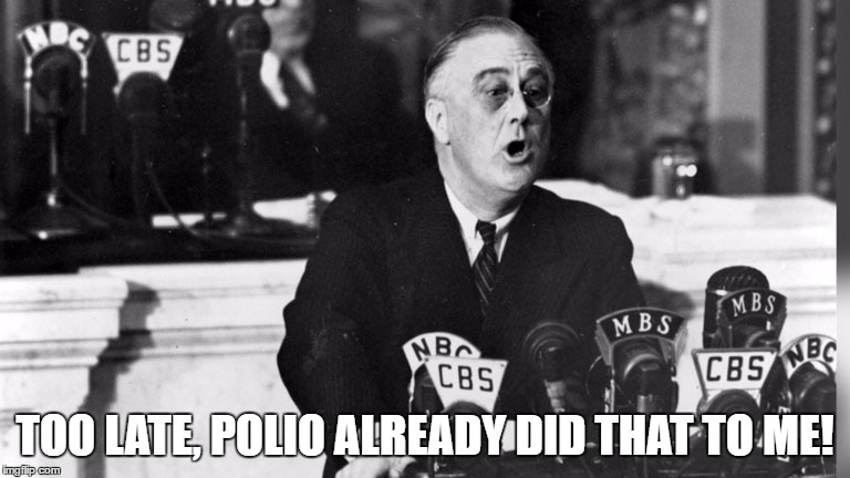 TOO LATE, POLIO ALREADY DID THAT TO ME! | made w/ Imgflip meme maker