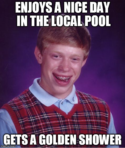 Nice day to take a swim | ENJOYS A NICE DAY IN THE LOCAL POOL GETS A GOLDEN SHOWER | image tagged in memes,bad luck brian | made w/ Imgflip meme maker