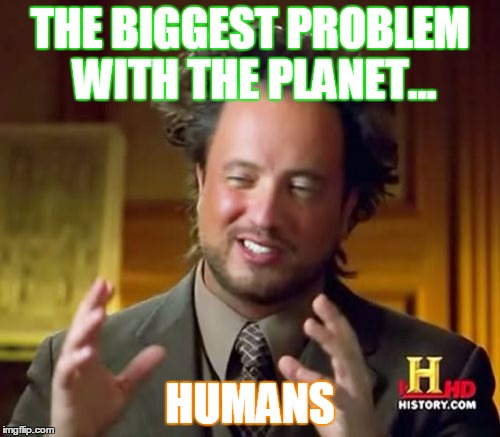 Planet problem | THE BIGGEST PROBLEM WITH THE PLANET... HUMANS | image tagged in memes,ancient aliens,sad truth,perspective,humanity,i don't want to live on this planet anymore | made w/ Imgflip meme maker