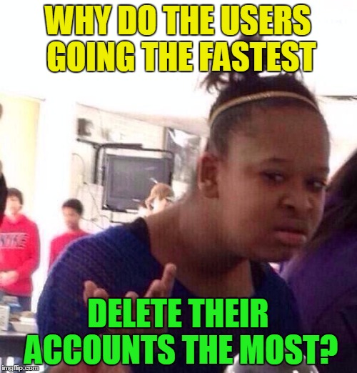Black Girl Wat Meme | WHY DO THE USERS GOING THE FASTEST DELETE THEIR ACCOUNTS THE MOST? | image tagged in memes,black girl wat | made w/ Imgflip meme maker