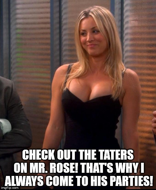 Penny - LBD | CHECK OUT THE TATERS ON MR. ROSE! THAT'S WHY I ALWAYS COME TO HIS PARTIES! | image tagged in penny - lbd | made w/ Imgflip meme maker