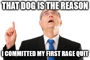 Man Pointing Up | THAT DOG IS THE REASON I COMMITTED MY FIRST RAGE QUIT | image tagged in man pointing up | made w/ Imgflip meme maker