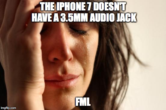 First World Problems |  THE IPHONE 7 DOESN'T HAVE A 3.5MM AUDIO JACK; FML | image tagged in memes,first world problems,iphone 7,35mm audio jack | made w/ Imgflip meme maker