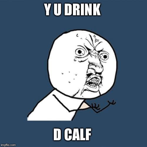 Y U No Meme | Y U DRINK D CALF | image tagged in memes,y u no | made w/ Imgflip meme maker