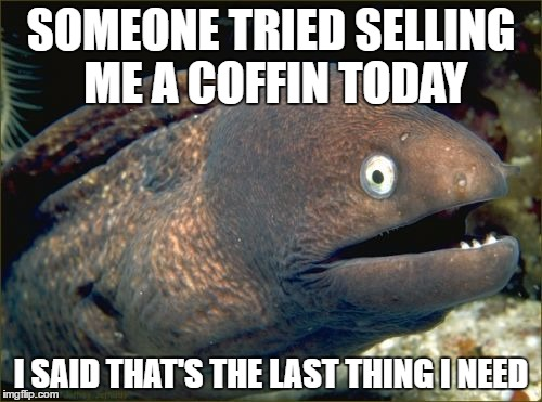 Bad Joke Eel Meme | SOMEONE TRIED SELLING ME A COFFIN TODAY I SAID THAT'S THE LAST THING I NEED | image tagged in memes,bad joke eel,coffin | made w/ Imgflip meme maker