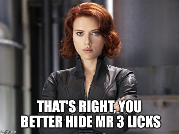 Black Widow - Not Impressed | THAT'S RIGHT, YOU BETTER HIDE MR 3 LICKS | image tagged in black widow - not impressed | made w/ Imgflip meme maker