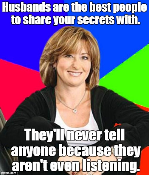 Sheltering Suburban Mom Meme | Husbands are the best people to share your secrets with. They'll never tell anyone because they aren't even listening. | image tagged in memes,sheltering suburban mom | made w/ Imgflip meme maker