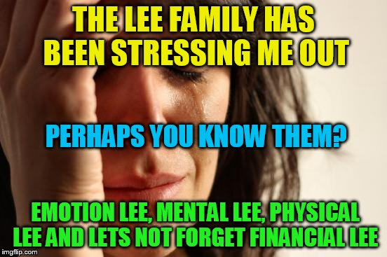 First World Problems Meme | THE LEE FAMILY HAS BEEN STRESSING ME OUT EMOTION LEE, MENTAL LEE, PHYSICAL LEE AND LETS NOT FORGET FINANCIAL LEE PERHAPS YOU KNOW THEM? | image tagged in memes,first world problems,funny memes,stressed out,lee family,laughs | made w/ Imgflip meme maker