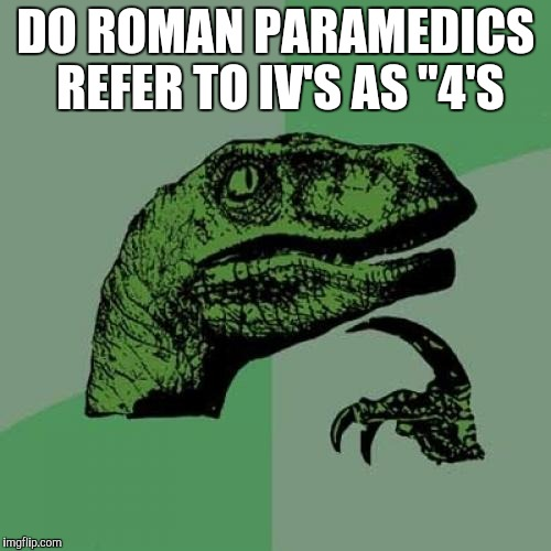 "Philosoraptor Meme | DO ROMAN PARAMEDICS REFER TO IV'S AS ""4'S 