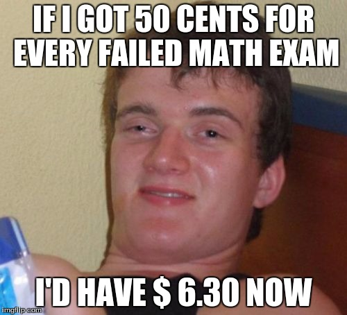 10 Guy Meme | IF I GOT 50 CENTS FOR EVERY FAILED MATH EXAM I'D HAVE $ 6.30 NOW | image tagged in memes,10 guy | made w/ Imgflip meme maker
