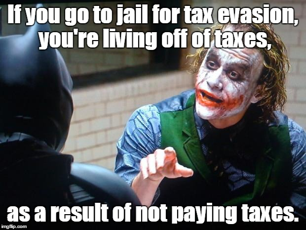 The Joker  | If you go to jail for tax evasion, you're living off of taxes, as a result of not paying taxes. | image tagged in the joker | made w/ Imgflip meme maker