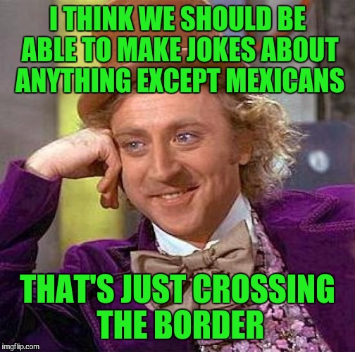 Creepy Condescending Wonka Meme | I THINK WE SHOULD BE ABLE TO MAKE JOKES ABOUT ANYTHING EXCEPT MEXICANS THAT'S JUST CROSSING THE BORDER | image tagged in memes,creepy condescending wonka | made w/ Imgflip meme maker