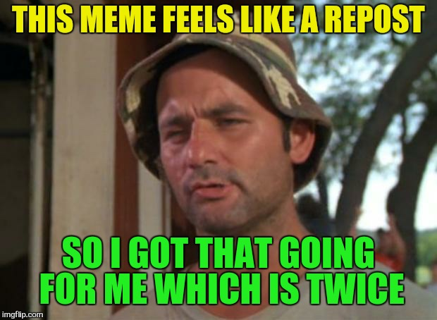 So I Got That Goin For Me Which Is Nice | THIS MEME FEELS LIKE A REPOST SO I GOT THAT GOING FOR ME WHICH IS TWICE | image tagged in memes,so i got that goin for me which is nice,repost,funny meme,laughs,bill murray | made w/ Imgflip meme maker
