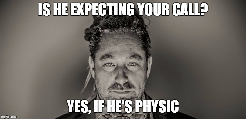 Is he expecting your call? | IS HE EXPECTING YOUR CALL? YES, IF HE'S PHYSIC | image tagged in sales,telephone,telesales,expectations,unrealistic expectations | made w/ Imgflip meme maker